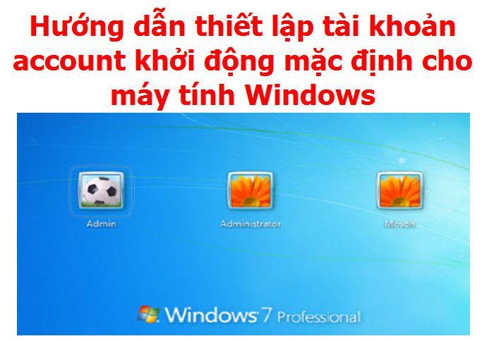 Hướng dẫn thiết lập tài khoản account khởi động mặc định cho máy tính Windows